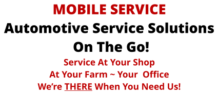 MOBILE SERVICE Automotive Service Solutions  On The Go! Service At Your Shop At Your Farm ~ Your  Office We're THERE When You Need Us!