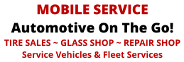 MOBILE SERVICE Automotive On The Go! TIRE SALES ~ GLASS SHOP ~ REPAIR SHOP Service Vehicles & Fleet Services