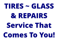 TIRES ~ GLASS & REPAIRS Service That Comes To You!