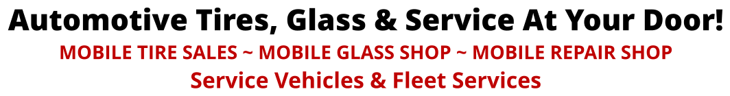 Automotive Tires, Glass & Service At Your Door! MOBILE TIRE SALES ~ MOBILE GLASS SHOP ~ MOBILE REPAIR SHOP Service Vehicles & Fleet Services